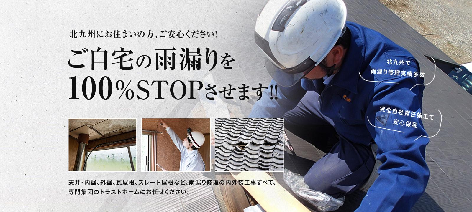 北九州にお住まいの方、ご安心ください!ご自宅の雨漏りを100%STOPさせます!!天井・内壁、外壁、瓦屋根、スレート屋根など、雨漏り修理の内外装工事すべて、専門集団のトラストホームにお任せください。北九州で雨漏り修理実績多数 完全自社責任施工で安心保証